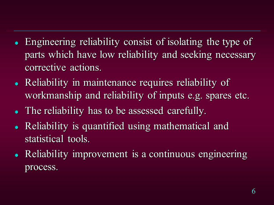 Engineering reliability consist of isolating the type of parts which have low reliability and seeking necessary corrective actions.