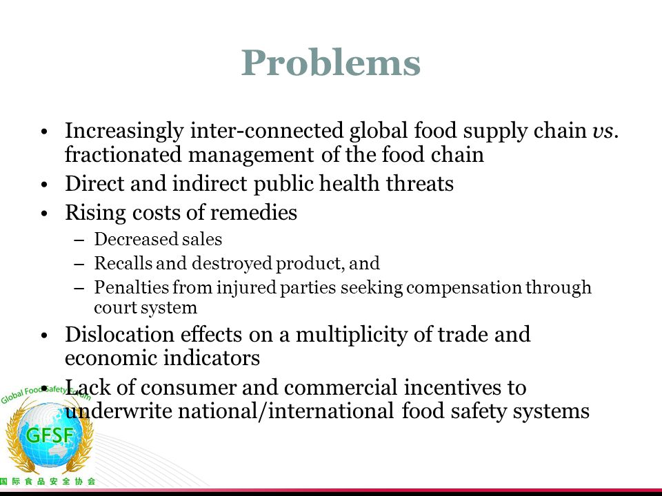 Problems Increasingly inter-connected global food supply chain vs. fractionated management of the food chain.