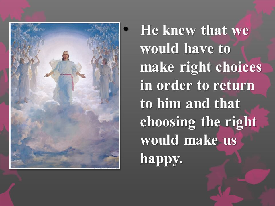 He knew that we would have to make right choices in order to return to him and that choosing the right would make us happy.