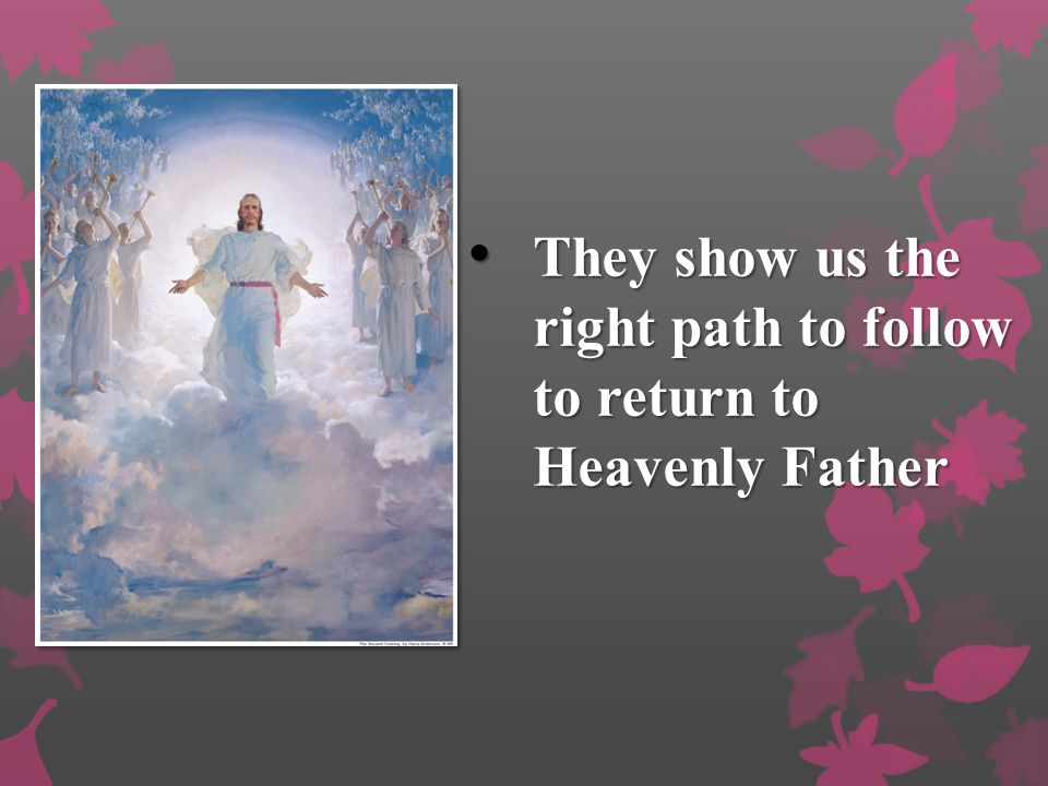 They show us the right path to follow to return to Heavenly Father