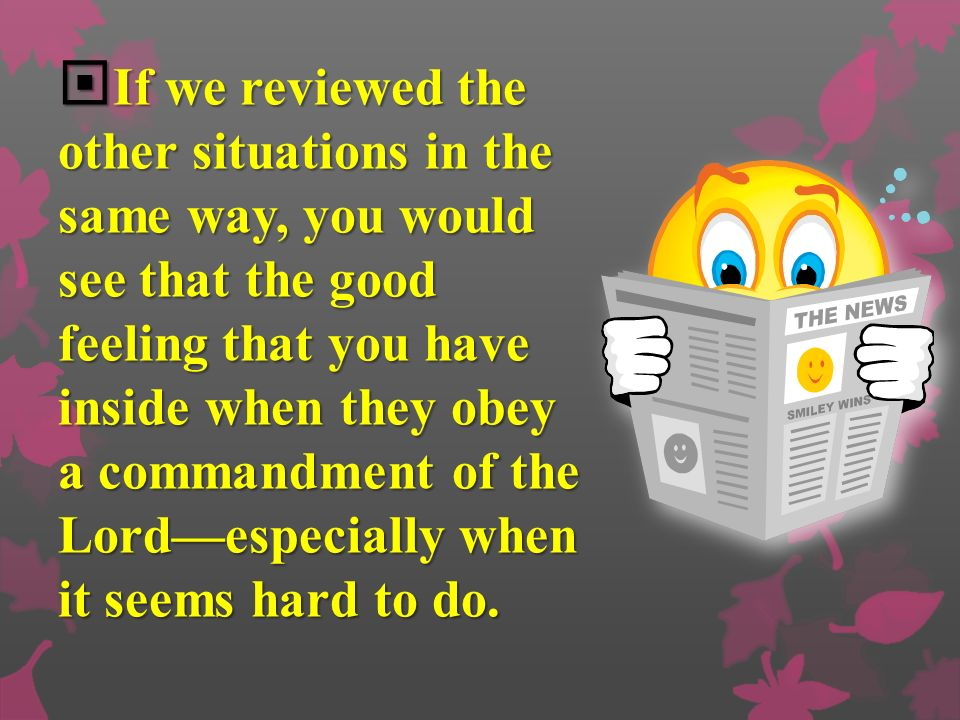 If we reviewed the other situations in the same way, you would see that the good feeling that you have inside when they obey a commandment of the Lord—especially when it seems hard to do.