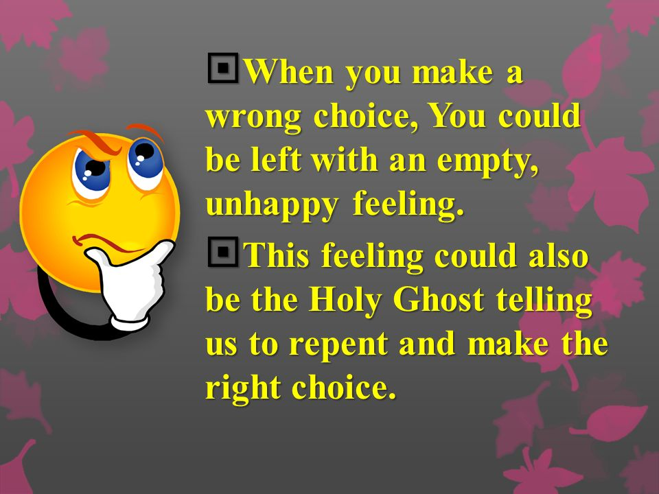 When you make a wrong choice, You could be left with an empty, unhappy feeling.