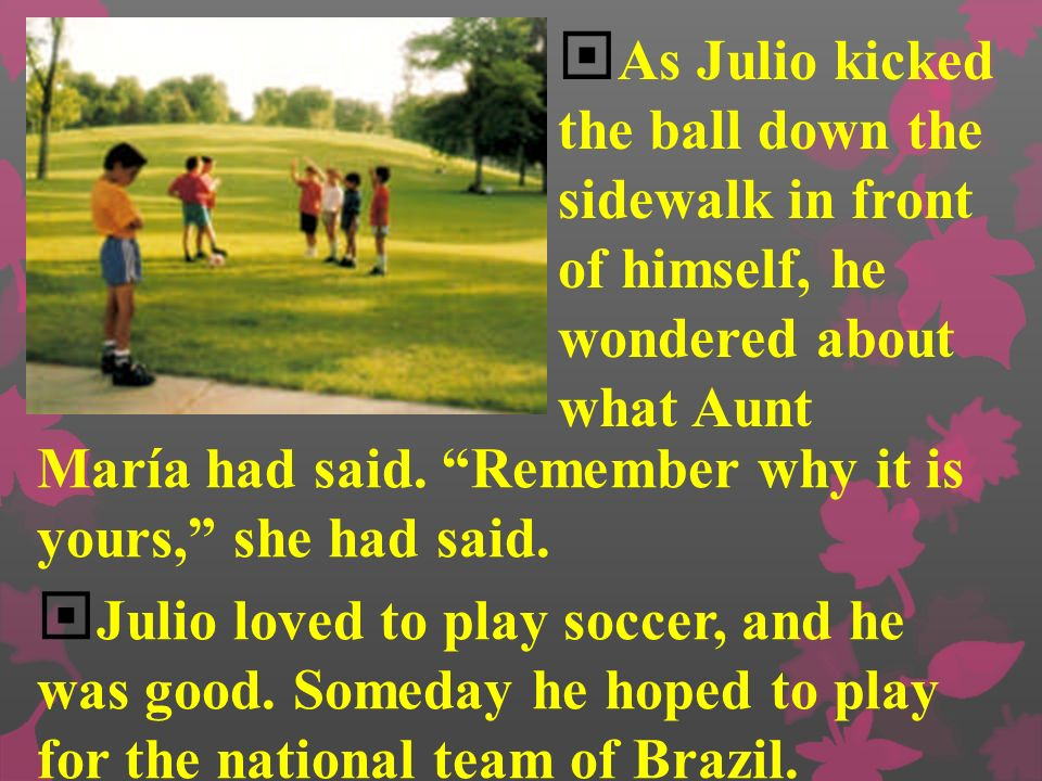 As Julio kicked the ball down the sidewalk in front of himself, he wondered about what Aunt