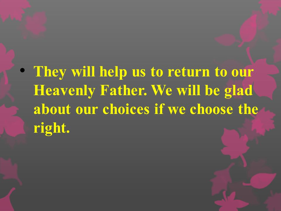 They will help us to return to our Heavenly Father
