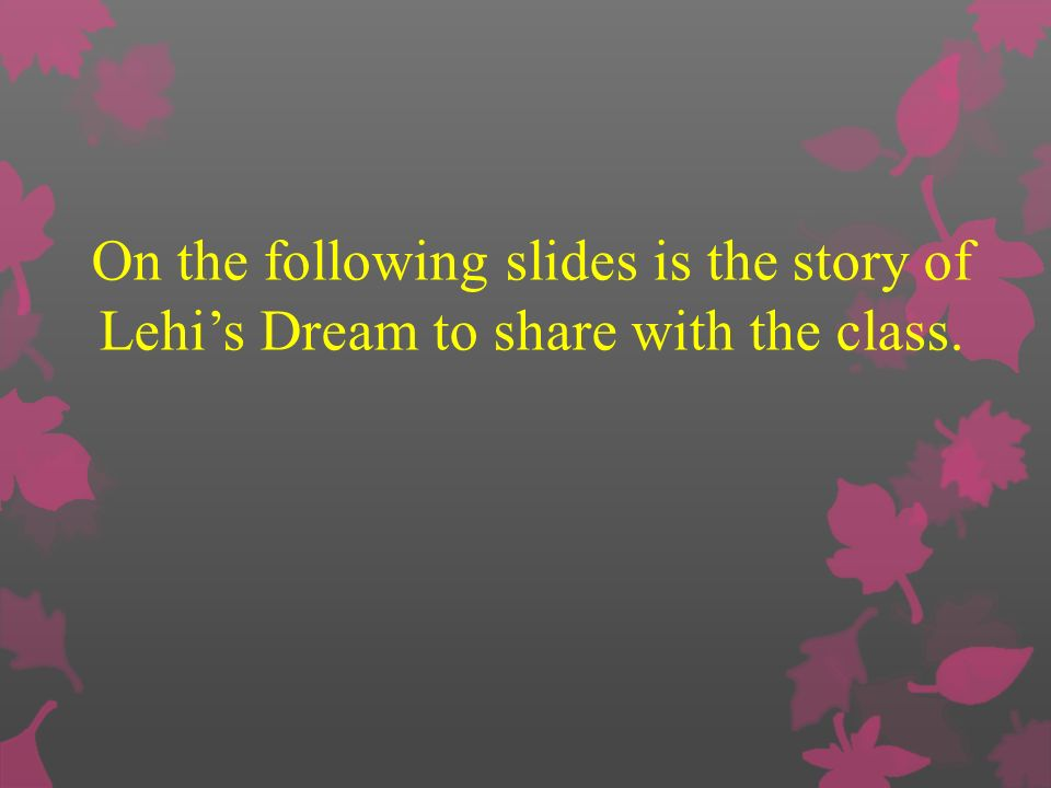 On the following slides is the story of Lehi's Dream to share with the class.