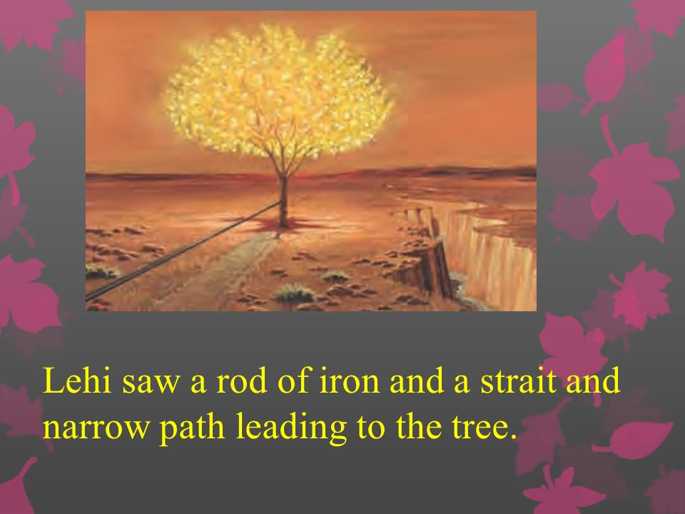 Lehi saw a rod of iron and a strait and narrow path leading to the tree.