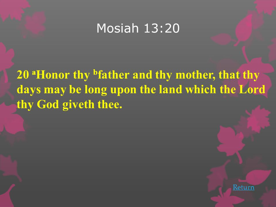 Mosiah 13:20 20 aHonor thy bfather and thy mother, that thy days may be long upon the land which the Lord thy God giveth thee.