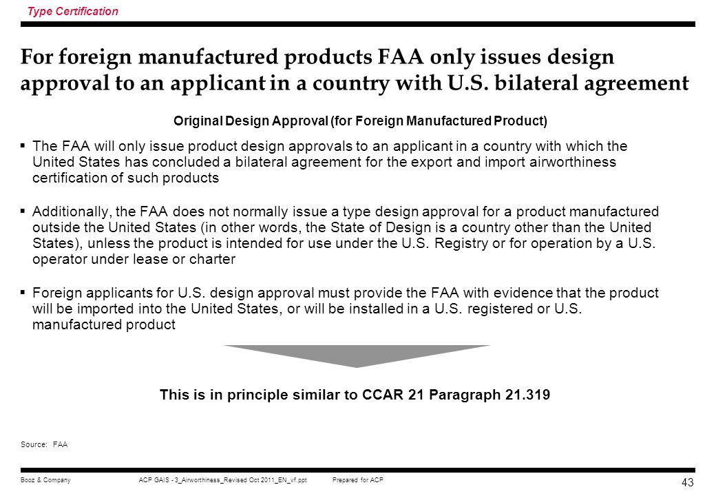 Type Certification For foreign manufactured products FAA only issues design approval to an applicant in a country with U.S. bilateral agreement.