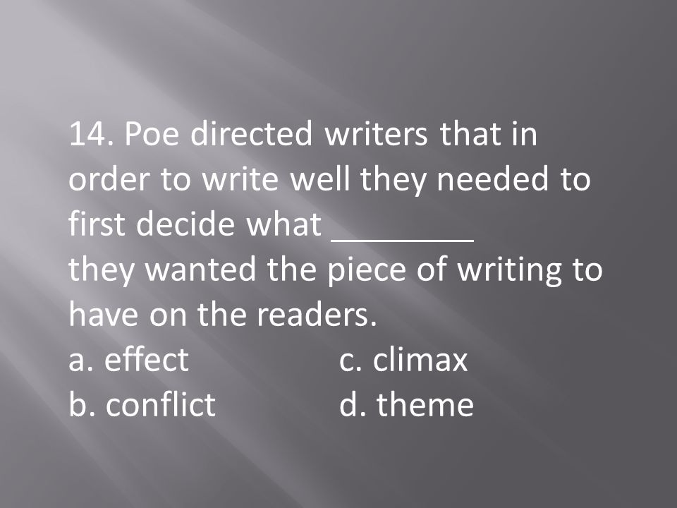 14. Poe directed writers that in order to write well they needed to first decide what they wanted the piece of writing to have on the readers.