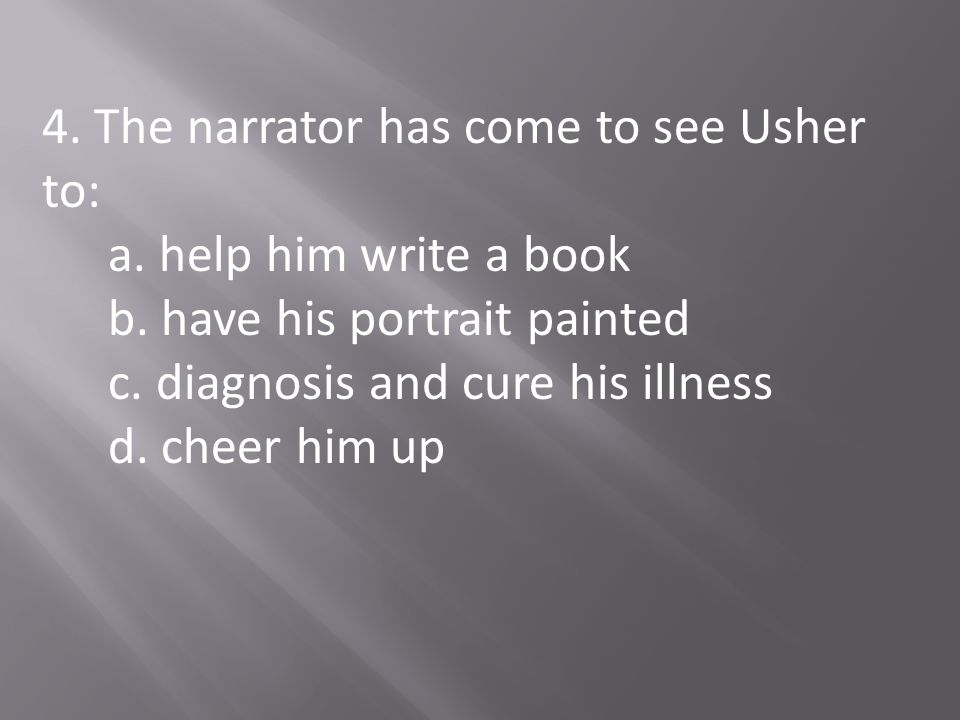 4. The narrator has come to see Usher to: