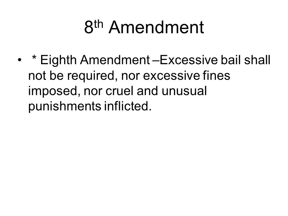 8th Amendment * Eighth Amendment –Excessive bail shall not be required, nor excessive fines imposed, nor cruel and unusual punishments inflicted.