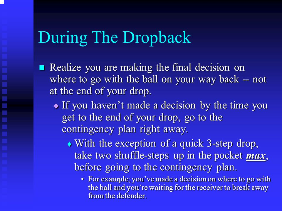 During The Dropback Realize you are making the final decision on where to go with the ball on your way back -- not at the end of your drop.
