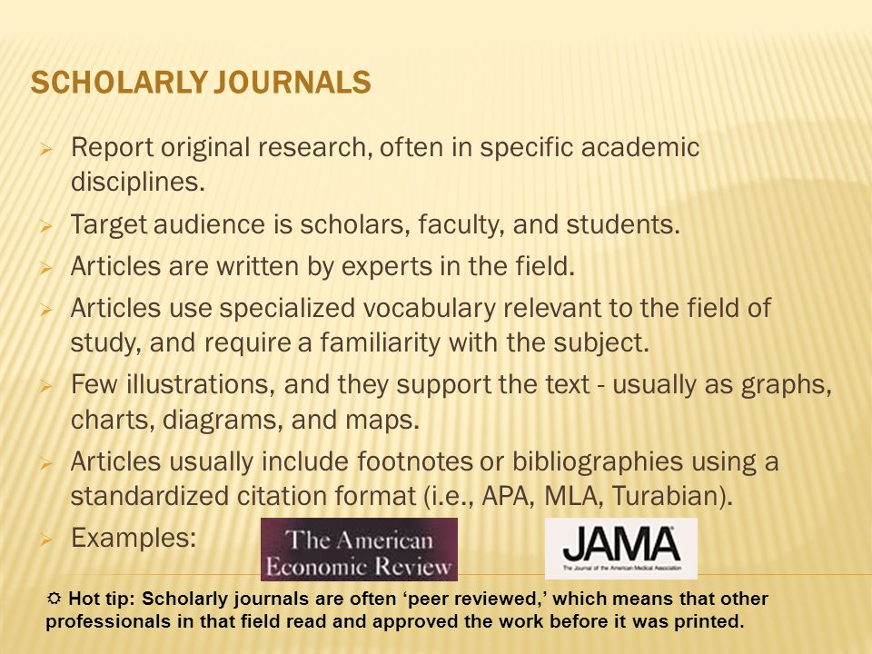 SCHOLARLY JOURNALS Report original research, often in specific academic disciplines. Target audience is scholars, faculty, and students.