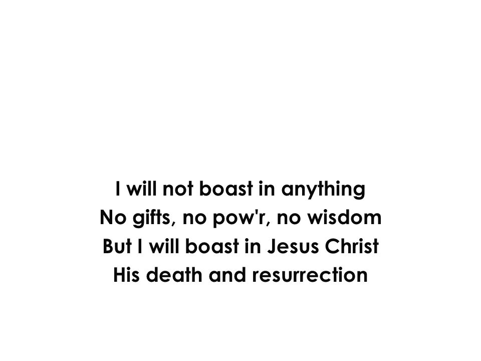 I will not boast in anything No gifts, no pow r, no wisdom