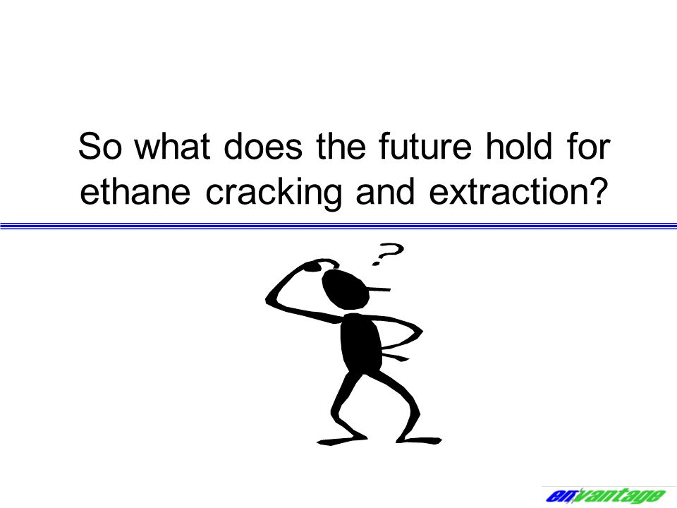 So what does the future hold for ethane cracking and extraction