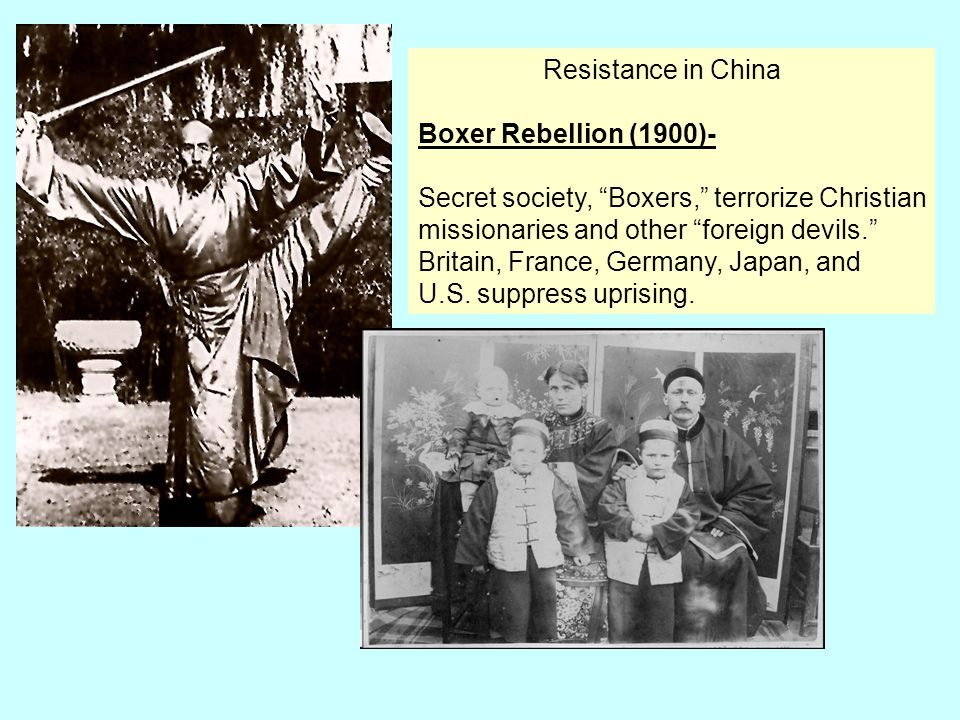 Resistance in China Boxer Rebellion (1900)- Secret society, Boxers, terrorize Christian. missionaries and other foreign devils.