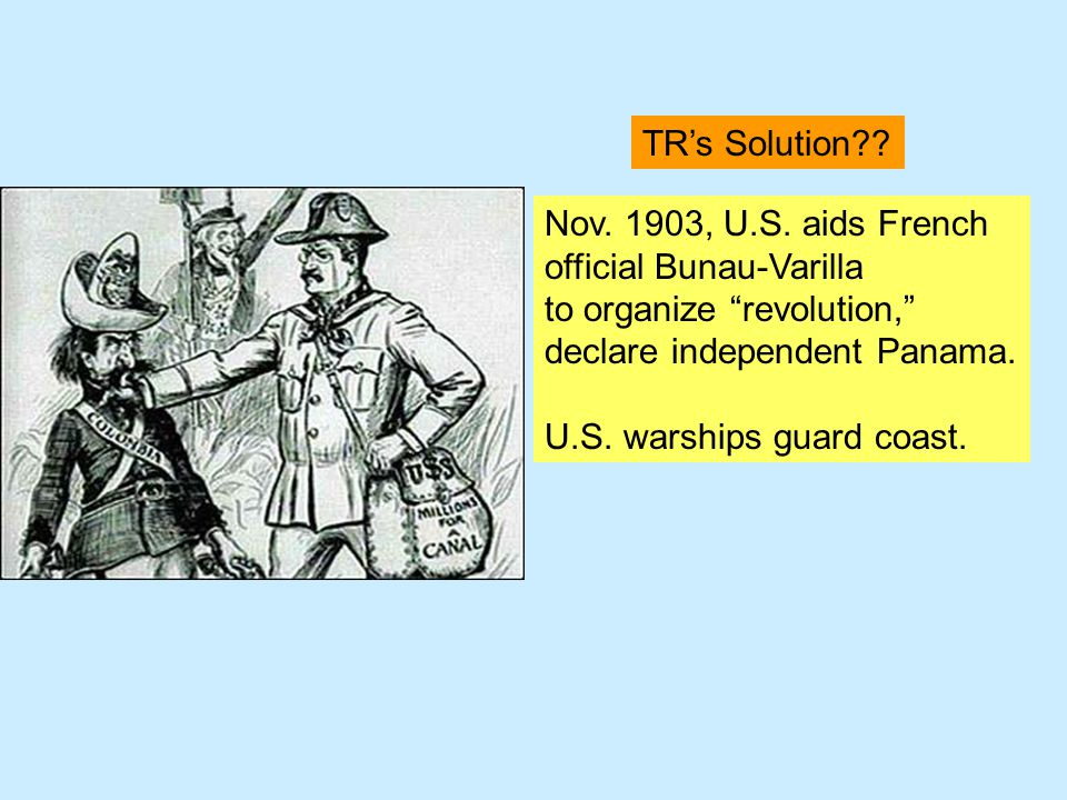 TR's Solution Nov. 1903, U.S. aids French. official Bunau-Varilla. to organize revolution, declare independent Panama.