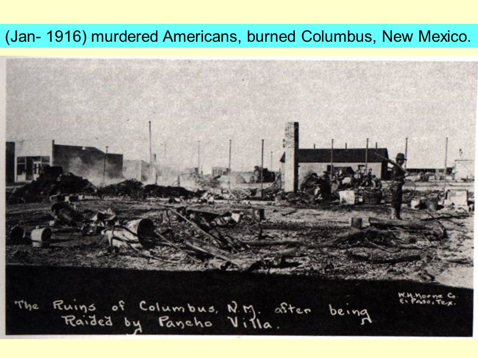 (Jan- 1916) murdered Americans, burned Columbus, New Mexico.