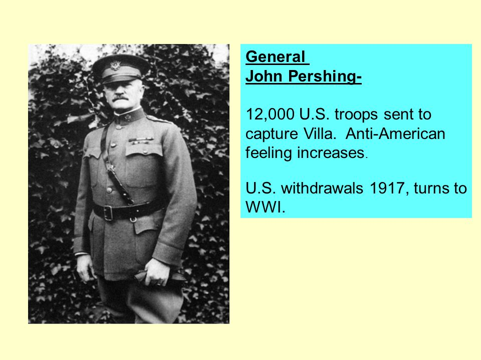 General John Pershing- 12,000 U.S. troops sent to. capture Villa. Anti-American. feeling increases.