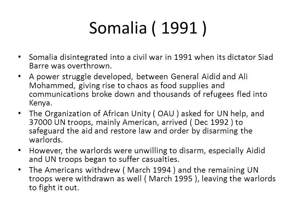 Somalia ( 1991 ) Somalia disintegrated into a civil war in 1991 when its dictator Siad Barre was overthrown.