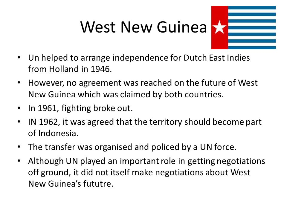 West New Guinea Un helped to arrange independence for Dutch East Indies from Holland in 1946.