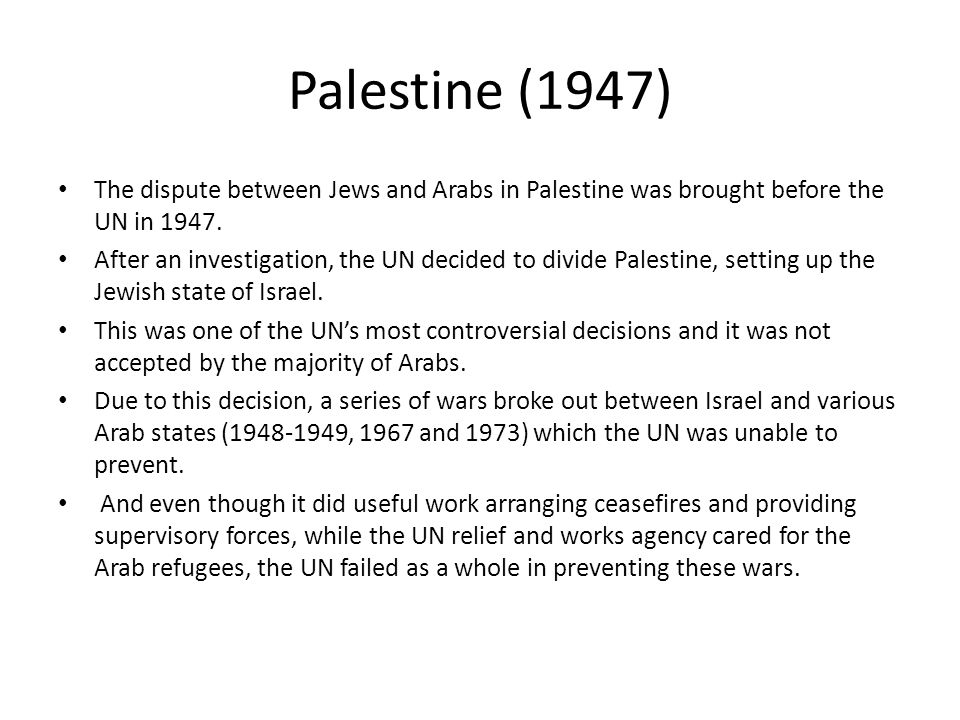 Palestine (1947) The dispute between Jews and Arabs in Palestine was brought before the UN in 1947.