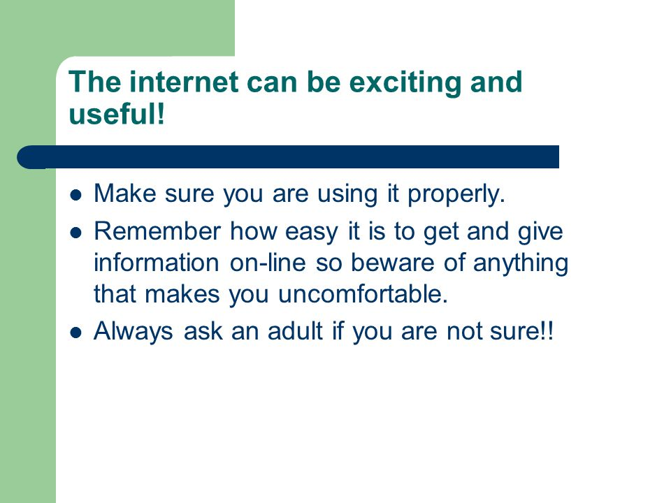 The internet can be exciting and useful!