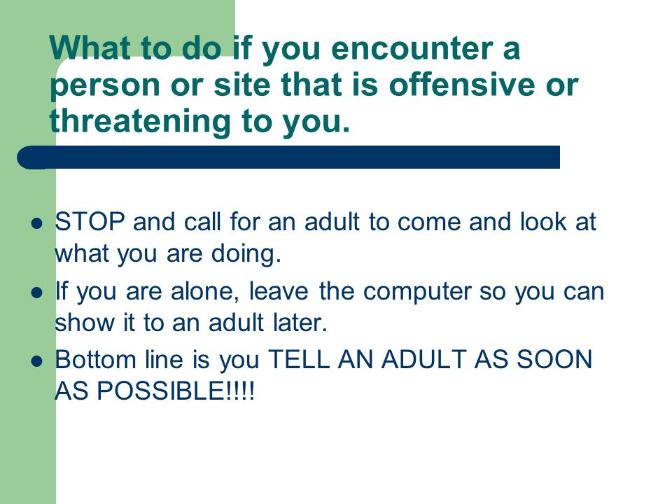 What to do if you encounter a person or site that is offensive or threatening to you.