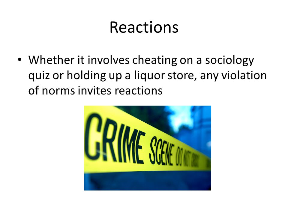 Reactions Whether it involves cheating on a sociology quiz or holding up a liquor store, any violation of norms invites reactions.