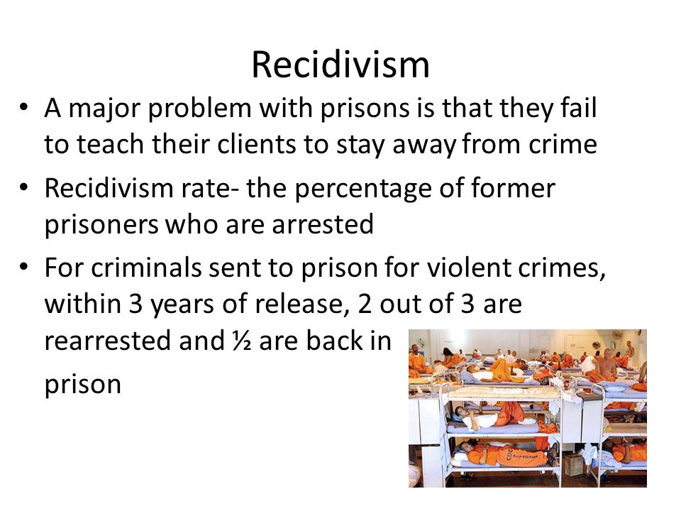 Recidivism A major problem with prisons is that they fail to teach their clients to stay away from crime.