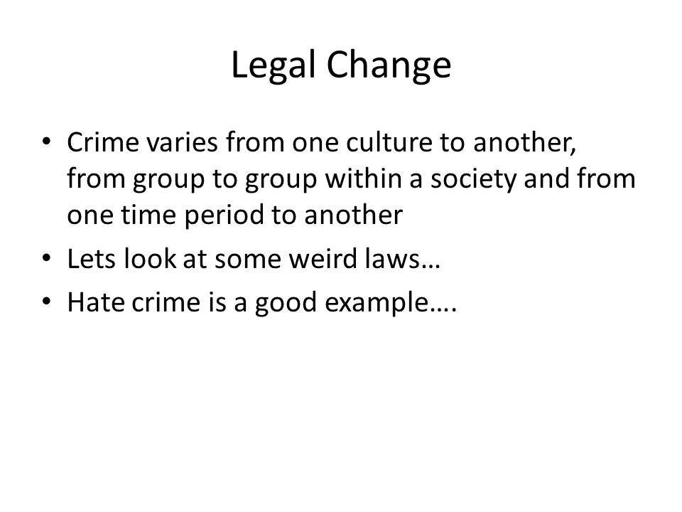Legal Change Crime varies from one culture to another, from group to group within a society and from one time period to another.