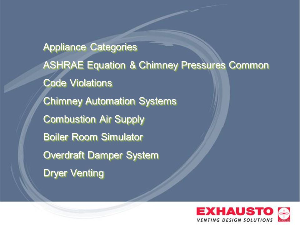 Appliance Categories ASHRAE Equation & Chimney Pressures Common Code Violations Chimney Automation Systems Combustion Air Supply Boiler Room Simulator Overdraft Damper System Dryer Venting
