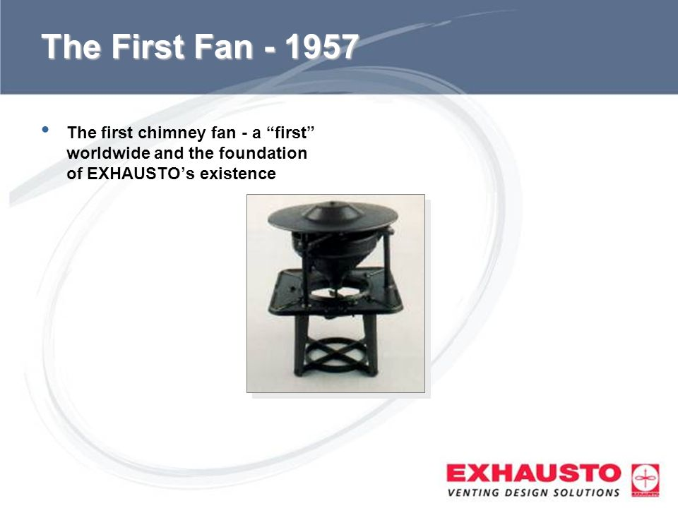 The First Fan The first chimney fan - a first worldwide and the foundation of EXHAUSTO's existence.