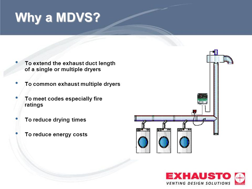 Why a MDVS To extend the exhaust duct length of a single or multiple dryers. To common exhaust multiple dryers.
