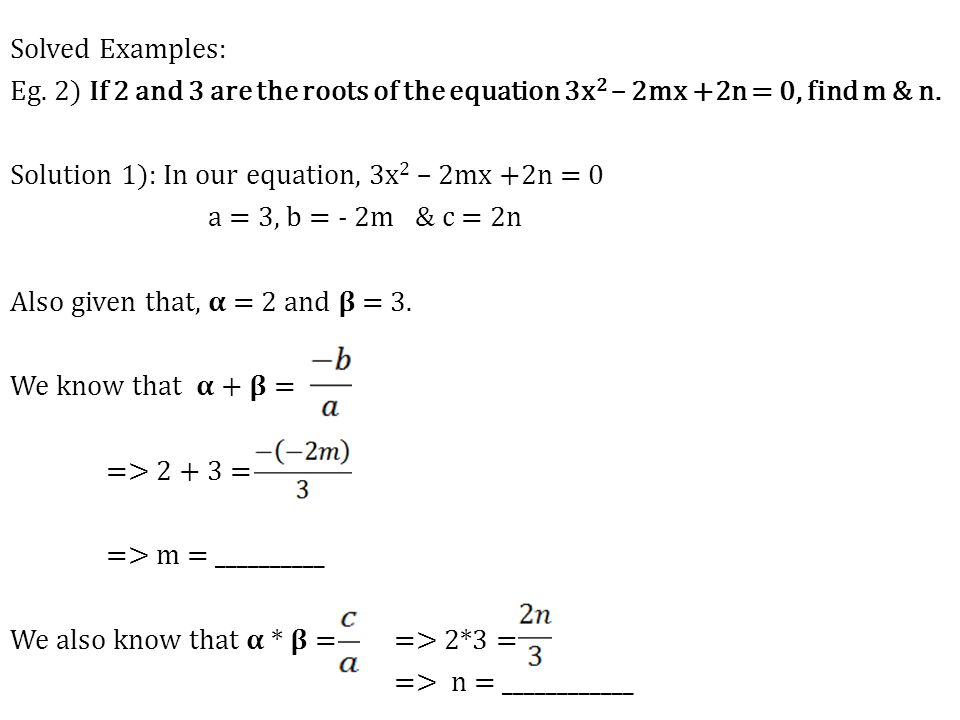 Solved Examples: Eg. 2) If 2 and 3 are the roots of the equation 3x2 – 2mx +2n = 0, find m & n. Solution 1): In our equation, 3x2 – 2mx +2n = 0 a = 3, b = & c = Also given that, 𝛂 = 2 and 𝛃 = 3. We know that 𝛂 + 𝛃 = => 2 + 3 = => m = __________ We also know that 𝛂 * 𝛃 = => 2*3 = => n = ____________