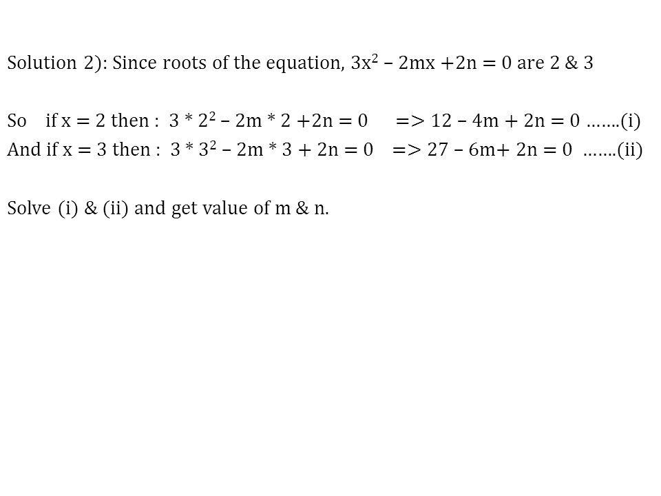 Solution 2): Since roots of the equation, 3x2 – 2mx +2n = 0 are 2 & 3 So if x = 2 then : 3 * 22 – 2m * 2 +2n = 0 => 12 – 4m + 2n = 0 …….(i) And if x = 3 then : 3 * 32 – 2m * 3 + 2n = 0 => 27 – 6m+ 2n = 0 …….(ii) Solve (i) & (ii) and get value of m & n.