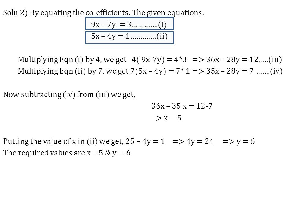 Soln 2) By equating the co-efficients: The given equations: 9x – 7y = 3………….(i) 5x – 4y = 1………….(ii) Multiplying Eqn (i) by 4, we get 4( 9x-7y) = 4*3 => 36x – 28y = 12…..(iii) Multiplying Eqn (ii) by 7, we get 7(5x – 4y) = 7* 1 => 35x – 28y = 7 …….(iv) Now subtracting (iv) from (iii) we get, 36x – 35 x = 12-7 => x = 5 Putting the value of x in (ii) we get, 25 – 4y = 1 => 4y = 24 => y = 6 The required values are x= 5 & y = 6