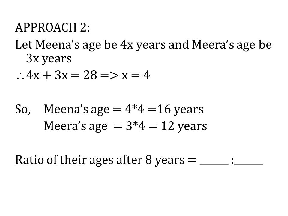 APPROACH 2: Let Meena's age be 4x years and Meera's age be 3x years. 4x + 3x = 28 => x = 4. So, Meena's age = 4*4 =16 years.