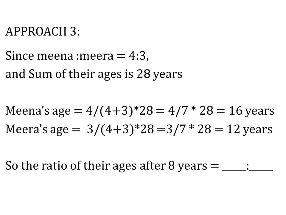 APPROACH 3: Since meena :meera = 4:3, and Sum of their ages is 28 years Meena's age = 4/(4+3)*28 = 4/7 * 28 = 16 years Meera's age = 3/(4+3)*28 =3/7 * 28 = 12 years So the ratio of their ages after 8 years = _____:_____