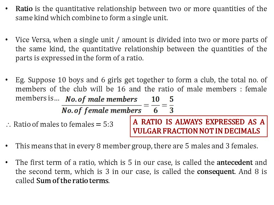 Ratio is the quantitative relationship between two or more quantities of the same kind which combine to form a single unit.