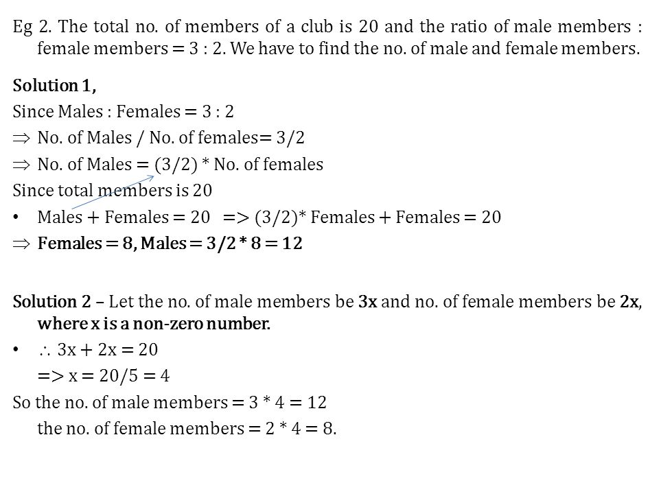 Eg 2. The total no. of members of a club is 20 and the ratio of male members : female members = 3 : 2. We have to find the no. of male and female members.
