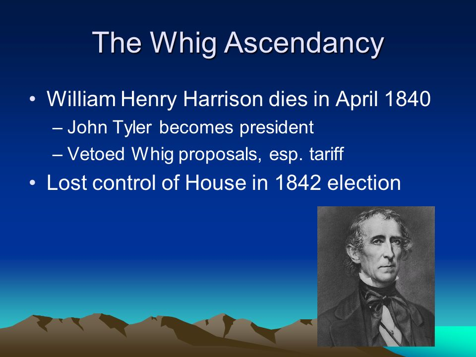 The Whig Ascendancy William Henry Harrison dies in April 1840