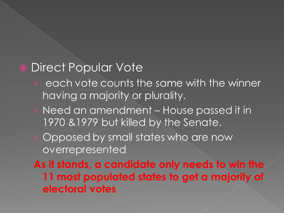 Direct Popular Vote each vote counts the same with the winner having a majority or plurality.