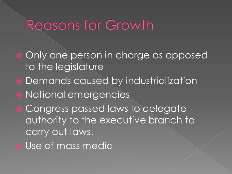 Reasons for Growth Only one person in charge as opposed to the legislature. Demands caused by industrialization.
