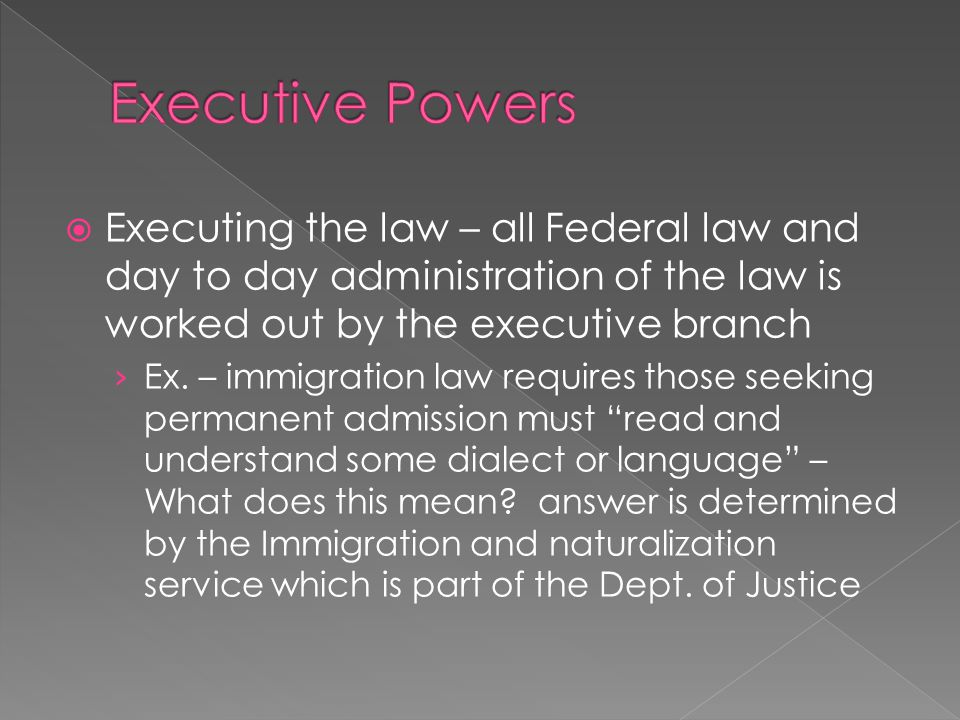 Executive Powers Executing the law – all Federal law and day to day administration of the law is worked out by the executive branch.