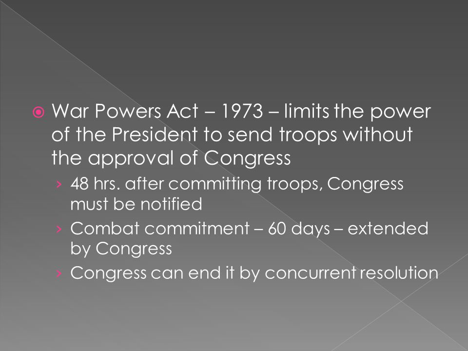 War Powers Act – 1973 – limits the power of the President to send troops without the approval of Congress