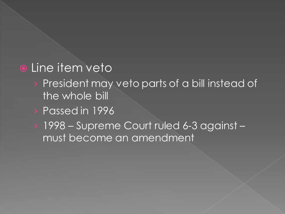 Line item veto President may veto parts of a bill instead of the whole bill. Passed in 1996.