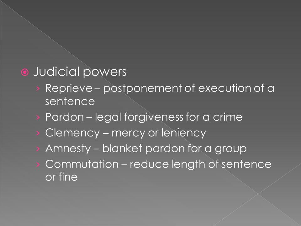 Judicial powers Reprieve – postponement of execution of a sentence