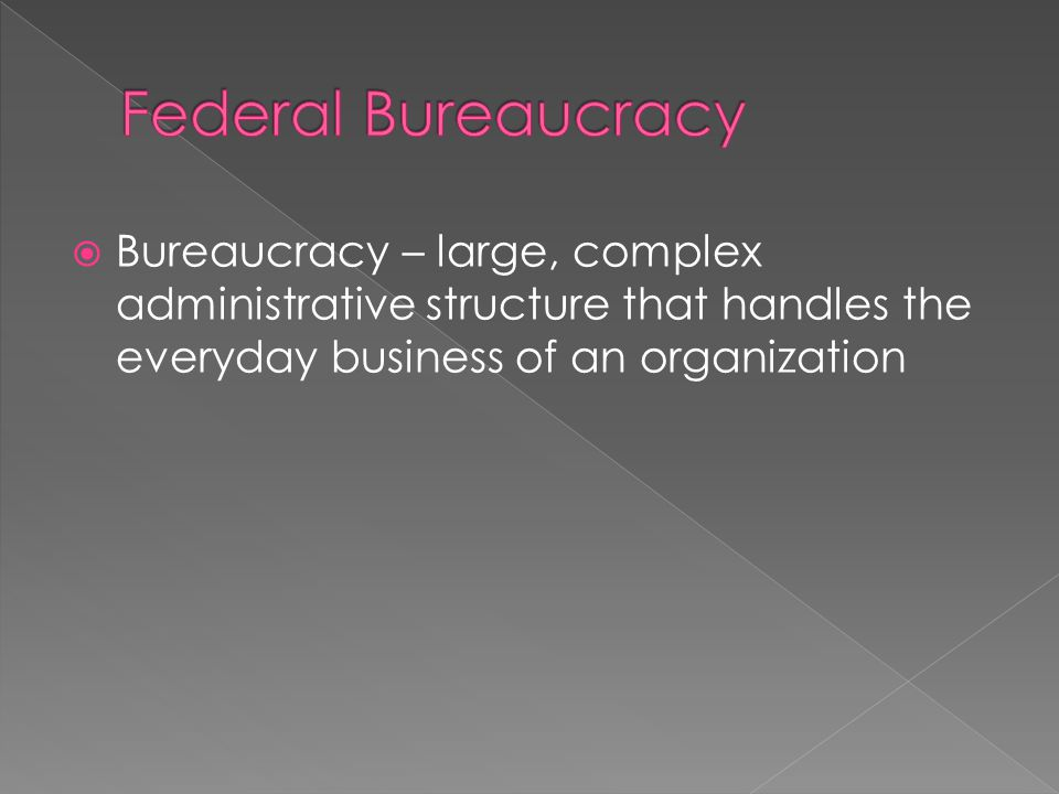 Federal Bureaucracy Bureaucracy – large, complex administrative structure that handles the everyday business of an organization.