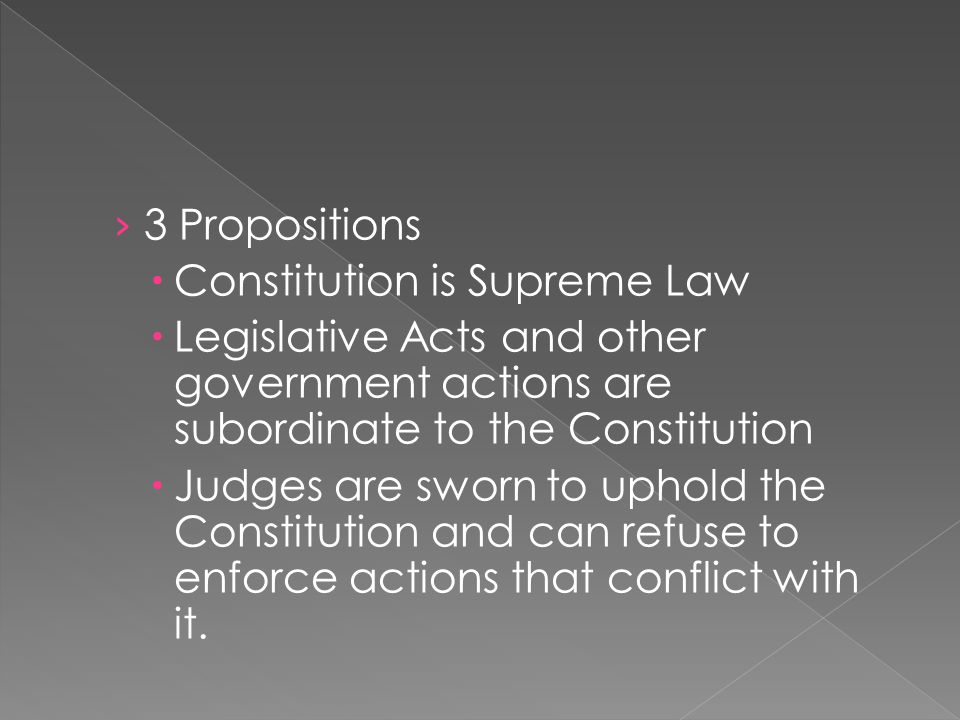 3 Propositions Constitution is Supreme Law. Legislative Acts and other government actions are subordinate to the Constitution.
